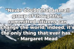 Never doubt that a small group of thoughtful, committed citizens quote from Margaret Mead